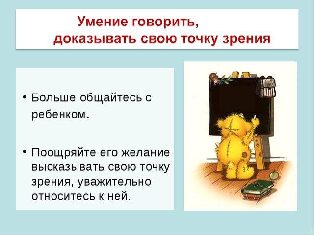 Больше общайтесь с ребенком. Поощряйте его желание высказывать свою точку зр...