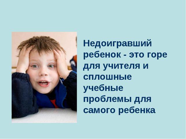 Недоигравший ребенок - это горе для учителя и сплошные учебные проблемы для...