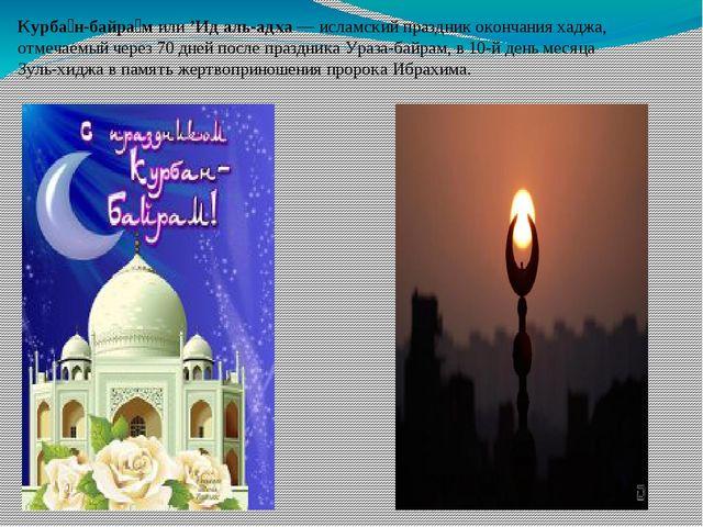 Курба́н-байра́м или'Ид аль-адха—исламский праздникокончанияхаджа, отмеча...