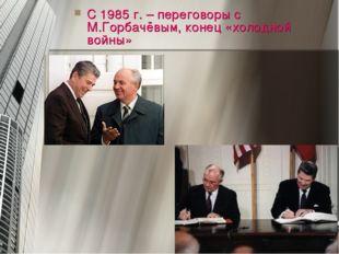 С 1985 г. – переговоры с М.Горбачёвым, конец «холодной войны»