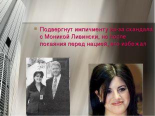 Подвергнут импичменту из-за скандала с Моникой Ливински, но после покаяния пе