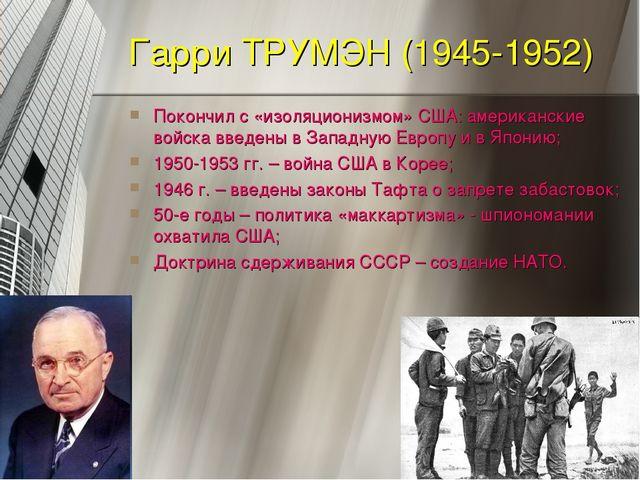 Гарри ТРУМЭН (1945-1952) Покончил с «изоляционизмом» США: американские войска...