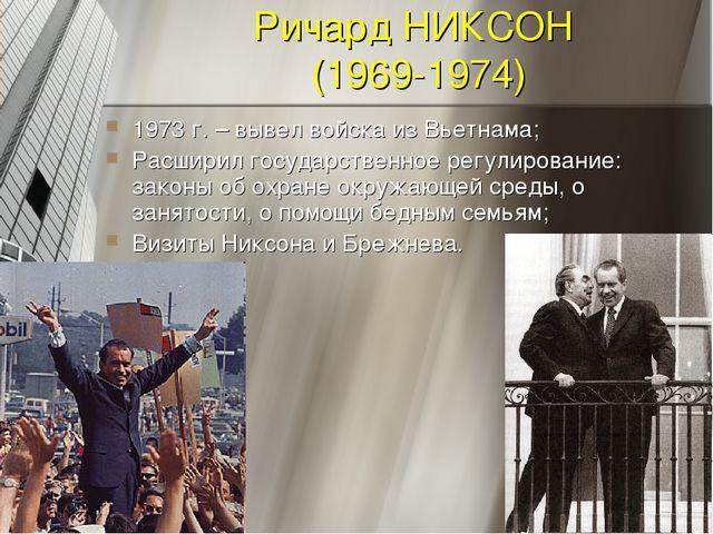 Ричард НИКСОН (1969-1974) 1973 г. – вывел войска из Вьетнама; Расширил госуда...