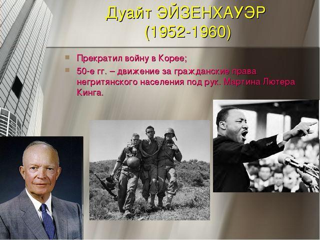 Дуайт ЭЙЗЕНХАУЭР (1952-1960) Прекратил войну в Корее; 50-е гг. – движение за...