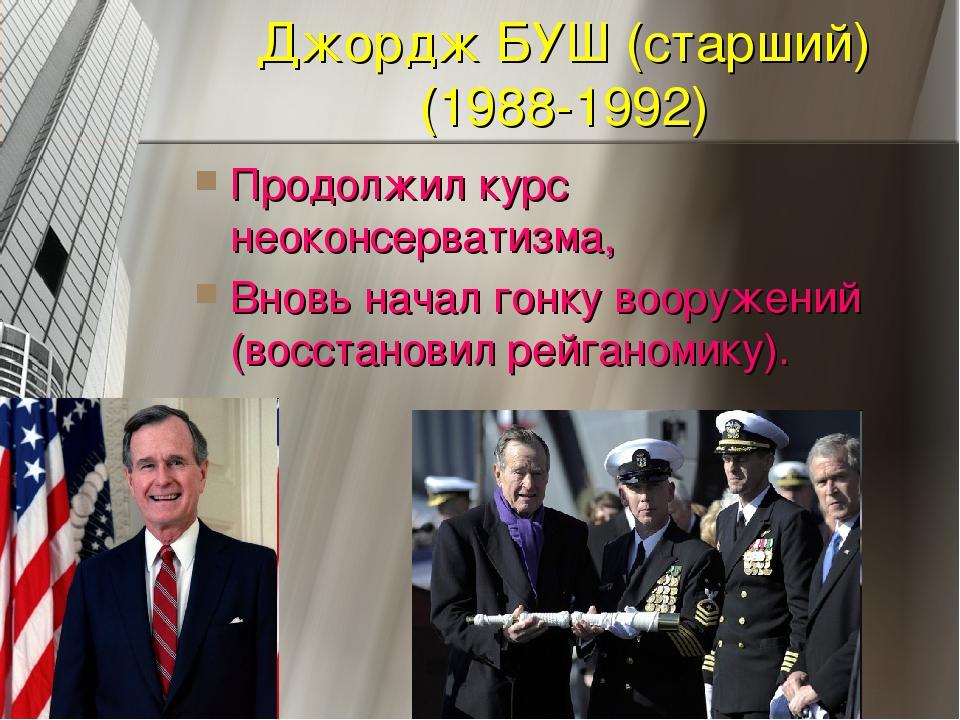Джордж БУШ (старший) (1988-1992) Продолжил курс неоконсерватизма, Вновь начал...