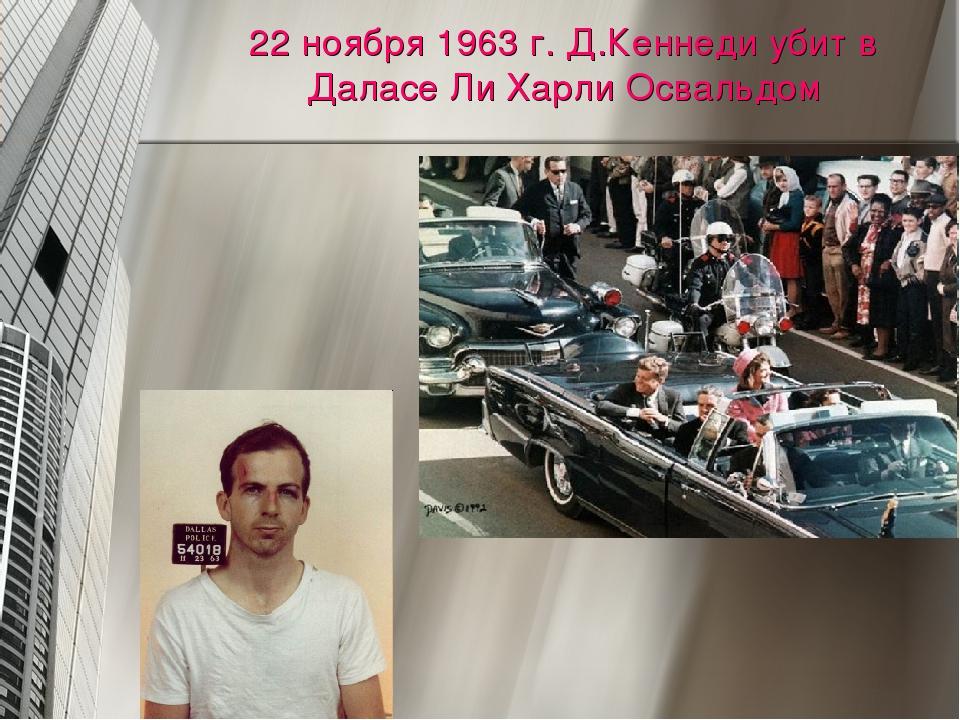 22 ноября 1963 г. Д.Кеннеди убит в Даласе Ли Харли Освальдом