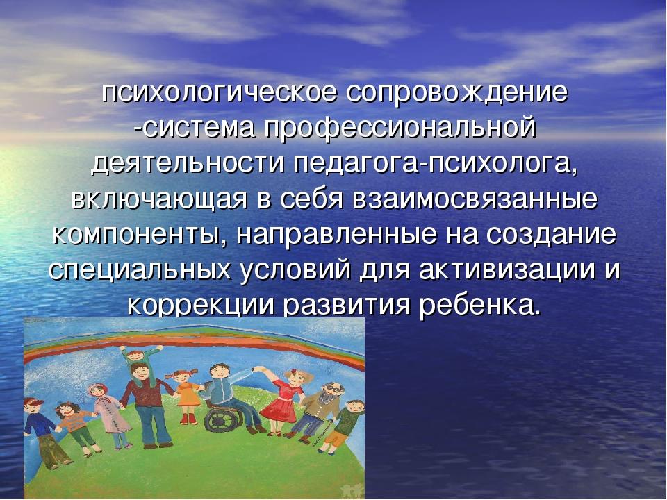 психологическое сопровождение -система профессиональной деятельности педагога...