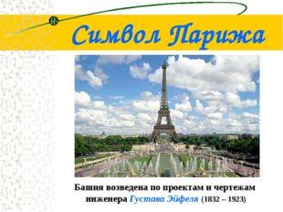 Символ Парижа Башня возведена по проектам и чертежам инженера Густава Эйфеля