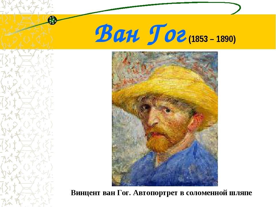 Ван Гог (1853 – 1890) Винцент ван Гог. Автопортрет в соломенной шляпе