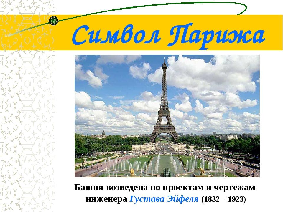 Символ Парижа Башня возведена по проектам и чертежам инженера Густава Эйфеля...