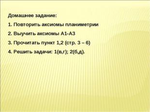 Домашнее задание: Повторить аксиомы планиметрии Выучить аксиомы А1-А3 Прочита