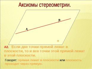 А В α А2. Если две точки прямой лежат в плоскости, то и все точки этой прямой