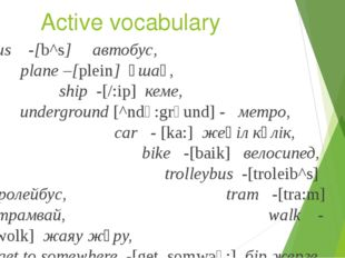 Active vocabulary Bus -[b^s] автобус, plane –[plein] ұшақ, ship -[/:ip] кеме,