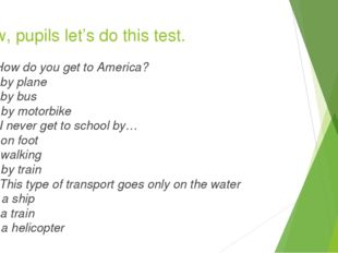 Now, pupils let's do this test. 1.How do you get to America? S. by plane B. b