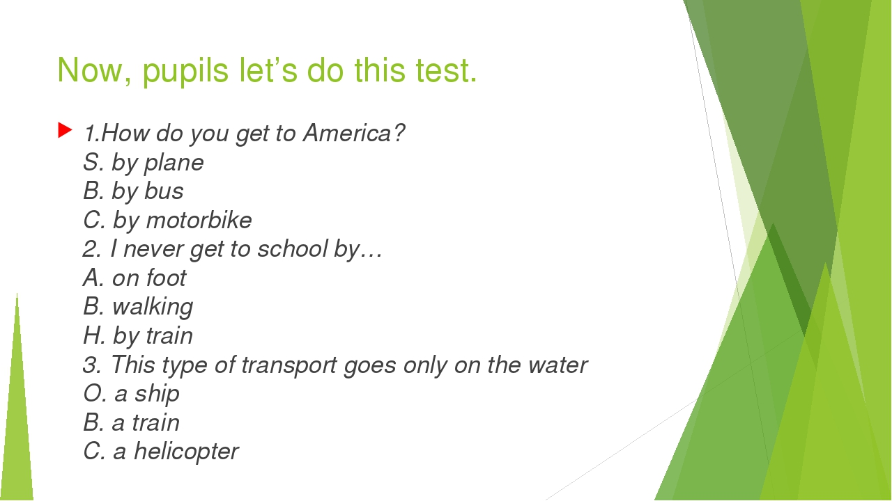 Now, pupils let's do this test. 1.How do you get to America? S. by plane B. b...