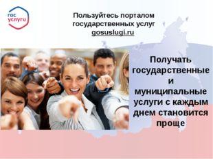 Пользуйтесь порталом государственных услуг gosuslugi.ru  Получать государст