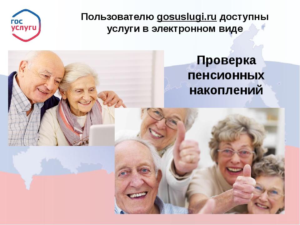 Пользователю gosuslugi.ru доступны услуги в электронном виде Проверка пенсио...