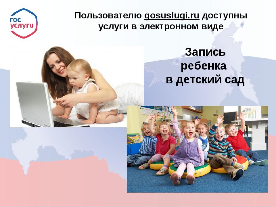 Пользователю gosuslugi.ru доступны услуги в электронном виде Запись ребенка...