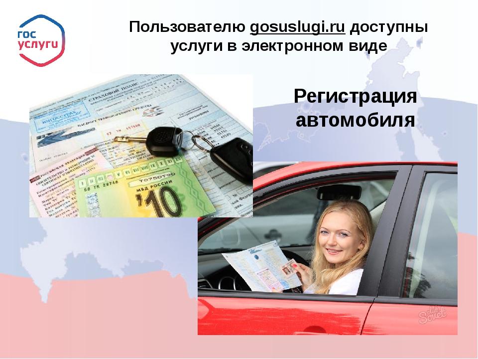 Пользователю gosuslugi.ru доступны услуги в электронном виде Регистрация авт...