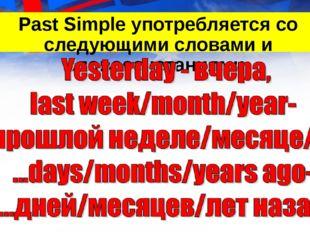 Past Simple употребляется со следующими словами и словосочетаниями: