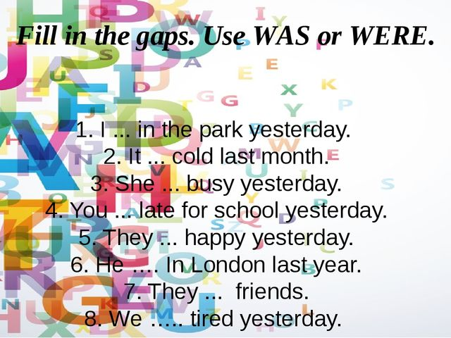 Fill in the gaps. Use WAS or WERE. 1. I ... in the park yesterday. 2. It ......