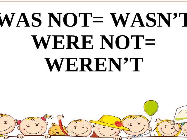 WAS NOT= WASN'T WERE NOT= WEREN'T