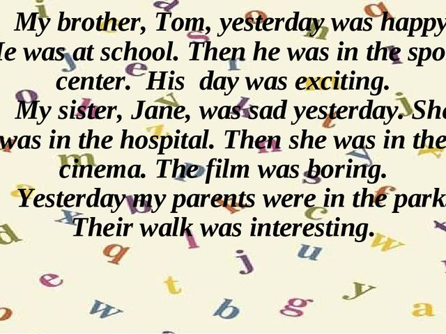 My brother, Tom, yesterday was happy. He was at school. Then he was in the s...