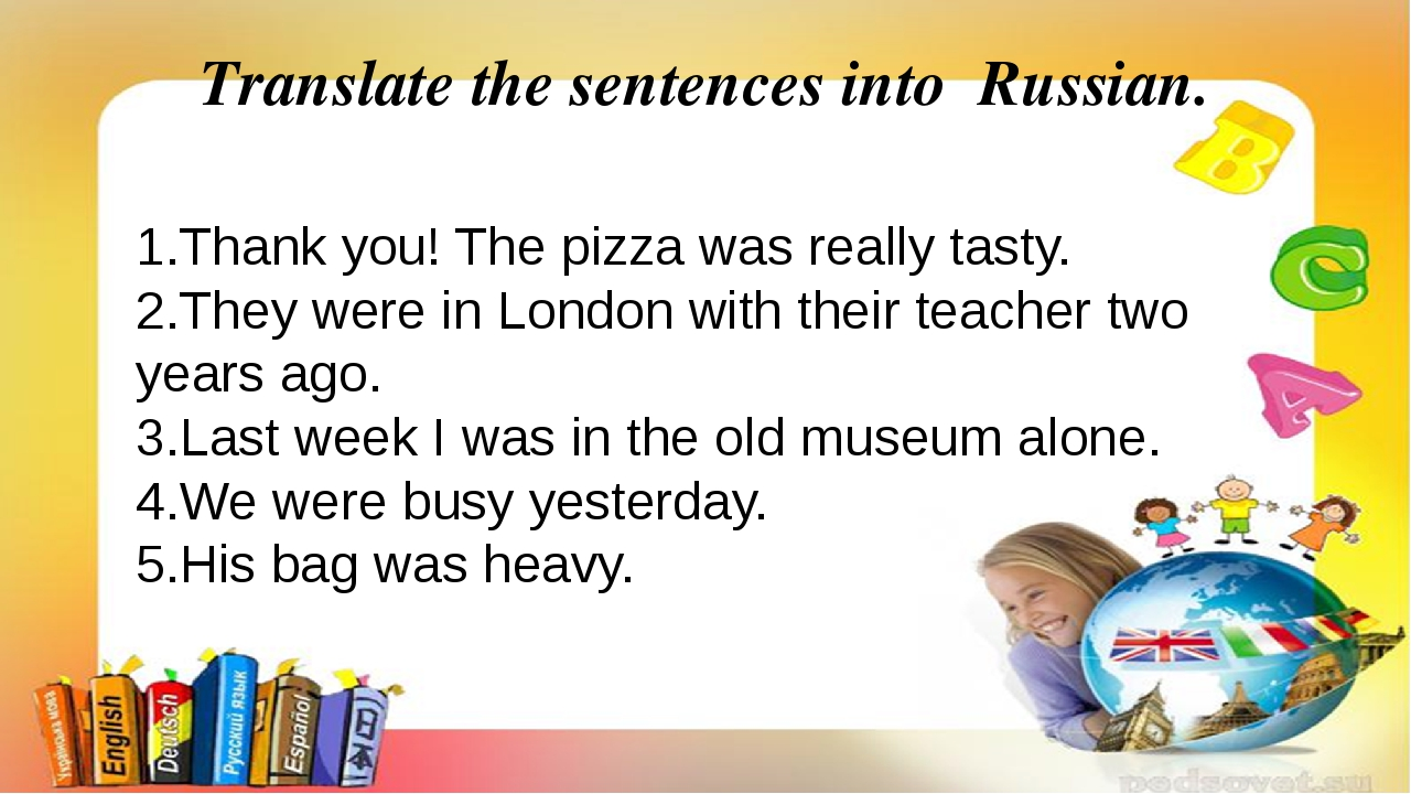 Translate the sentences into Russian. 1.Thank you! The pizza was really tasty...
