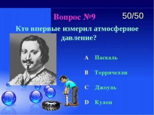 Вопрос №9 Кто впервые измерил атмосферное давление? A Паскаль B Торричелли C