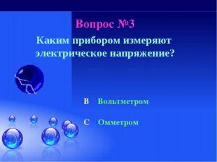 Вопрос №3 Каким прибором измеряют электрическое напряжение? B Вольтметром C О