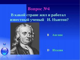 Вопрос №4 В какой стране жил и работал известный ученый И. Ньютон? B Англия D