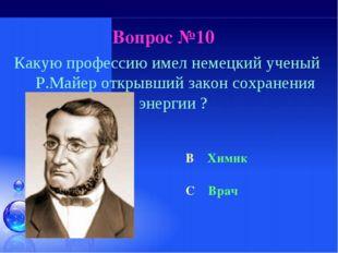 Вопрос №10 Какую профессию имел немецкий ученый Р.Майер открывший закон сохра
