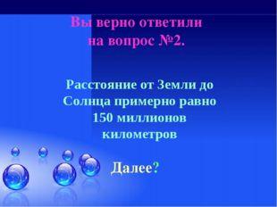 Вы верно ответили на вопрос №2. Далее? Расстояние от Земли до Солнца примерно