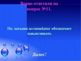 Верно ответили на вопрос №11. Далее? По латыни accumulator обозначает накапли