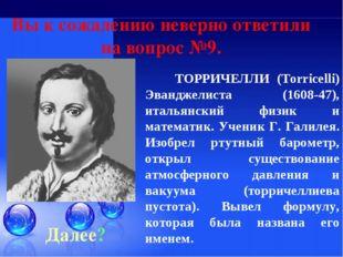 Далее? ТОРРИЧЕЛЛИ (Torricelli) Эванджелиста (1608-47), итальянский физик и ма