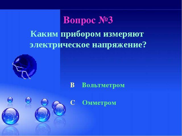 Вопрос №3 Каким прибором измеряют электрическое напряжение? B Вольтметром C О...