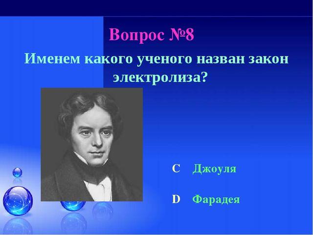 Вопрос №8 Именем какого ученого назван закон электролиза? C Джоуля D Фарадея