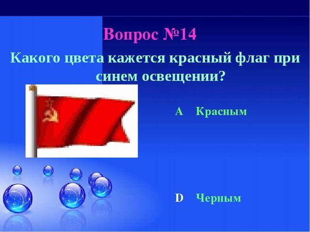 Вопрос №14 Какого цвета кажется красный флаг при синем освещении? A Красным D...
