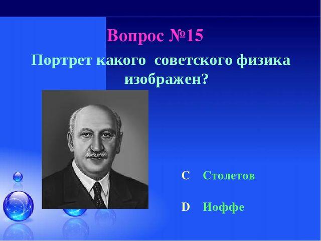 Вопрос №15 Портрет какого советского физика изображен? C Столетов D Иоффе