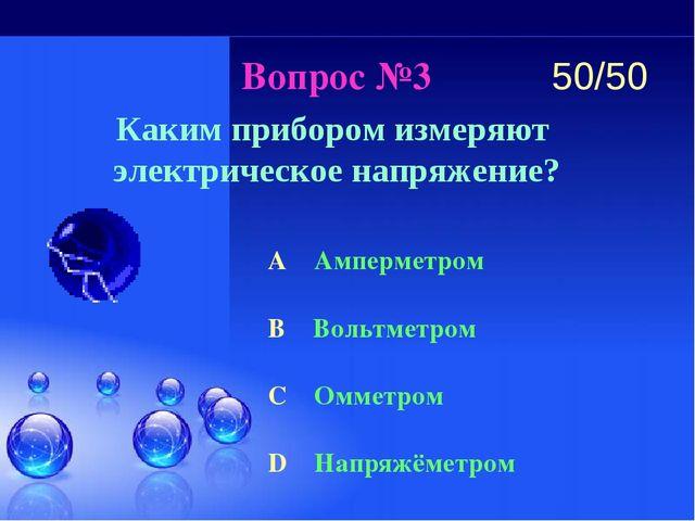Вопрос №3 Каким прибором измеряют электрическое напряжение? A Амперметром B В...