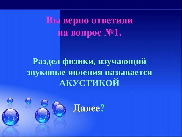 Вы верно ответили на вопрос №1. Далее? Раздел физики, изучающий звуковые явле...