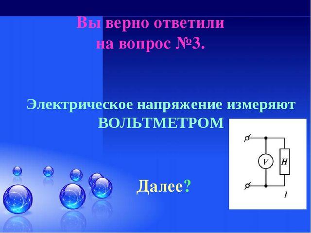 Вы верно ответили на вопрос №3. Далее? Электрическое напряжение измеряют ВОЛЬ...