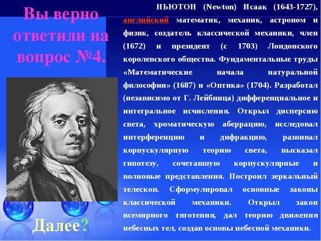 Вы верно ответили на вопрос №4. Далее? НЬЮТОН (Newton) Исаак (1643-1727), анг...