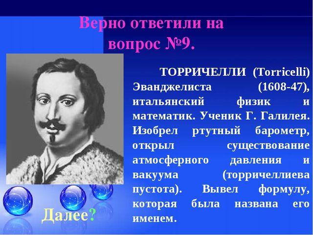 Верно ответили на вопрос №9. Далее? ТОРРИЧЕЛЛИ (Torricelli) Эванджелиста (160...