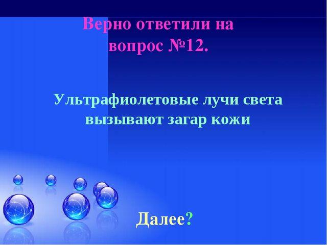 Верно ответили на вопрос №12. Далее? Ультрафиолетовые лучи света вызывают заг...