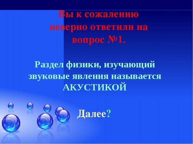 Вы к сожалению неверно ответили на вопрос №1. Далее? Раздел физики, изучающий...
