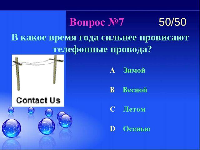 Вопрос №7 В какое время года сильнее провисают телефонные провода? A Зимой B...