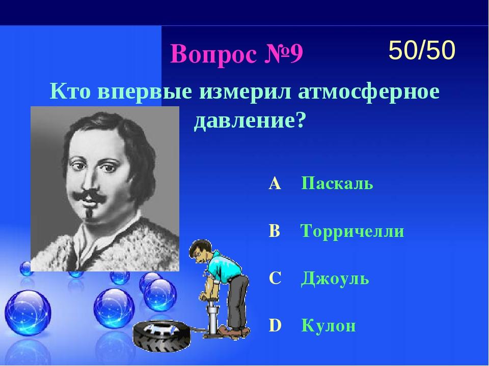 Вопрос №9 Кто впервые измерил атмосферное давление? A Паскаль B Торричелли C...