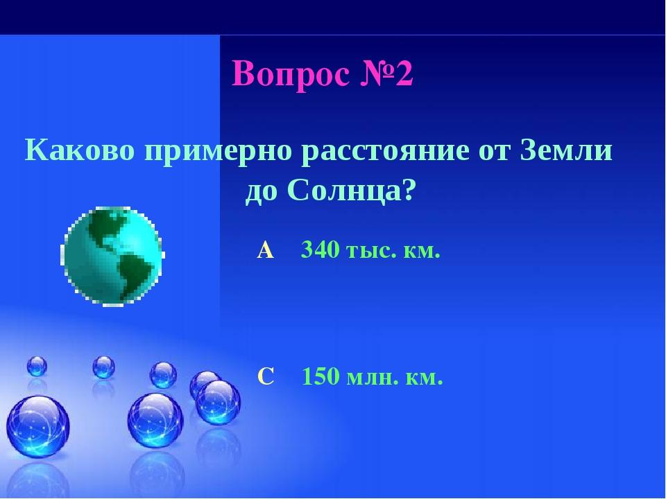Вопрос №2 Каково примерно расстояние от Земли до Солнца? A 340 тыс. км. C 150...