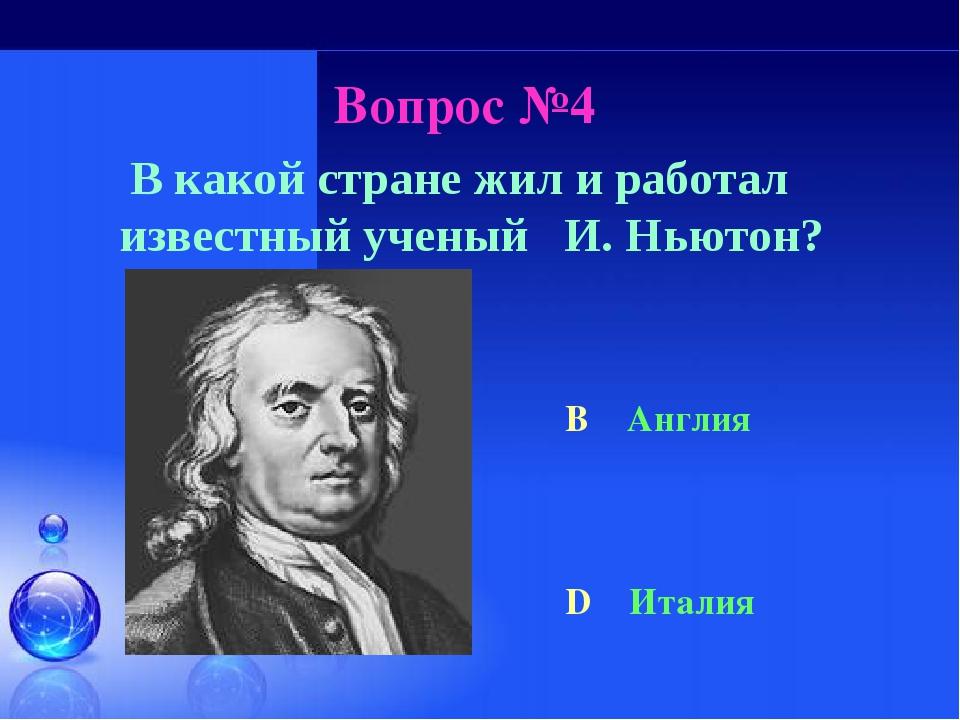 Вопрос №4 В какой стране жил и работал известный ученый И. Ньютон? B Англия D...